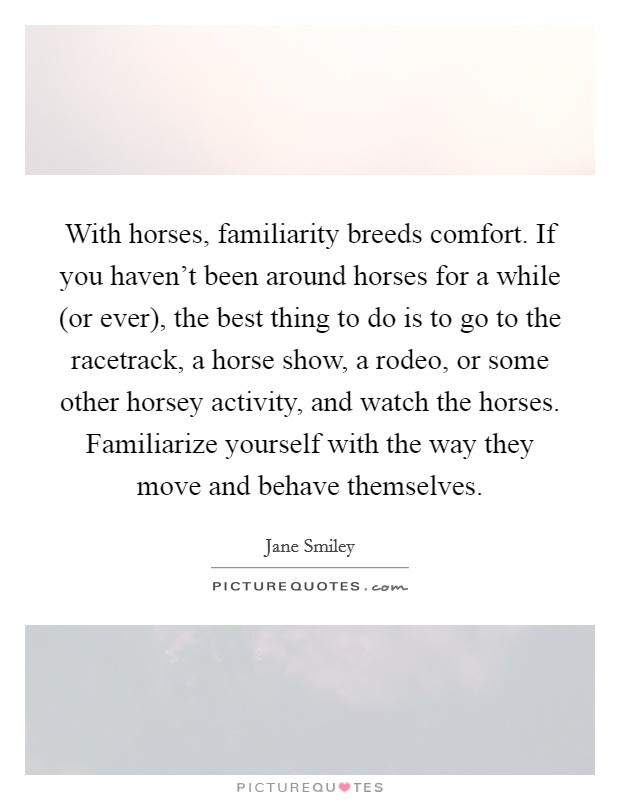 With horses, familiarity breeds comfort. If you haven't been around horses for a while (or ever), the best thing to do is to go to the racetrack, a horse show, a rodeo, or some other horsey activity, and watch the horses. Familiarize yourself with the way they move and behave themselves Picture Quote #1