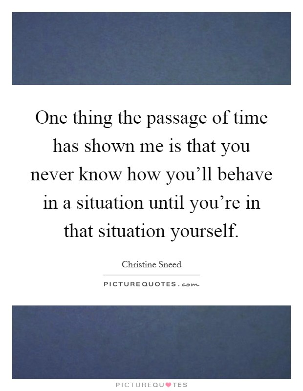 One thing the passage of time has shown me is that you never know how you'll behave in a situation until you're in that situation yourself Picture Quote #1