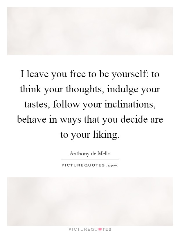 I leave you free to be yourself: to think your thoughts, indulge your tastes, follow your inclinations, behave in ways that you decide are to your liking Picture Quote #1