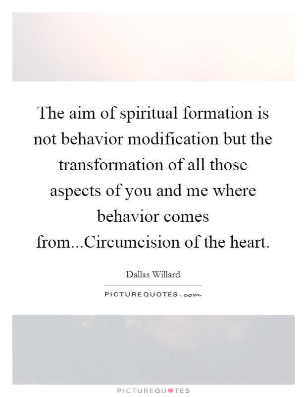 The aim of spiritual formation is not behavior modification but the transformation of all those aspects of you and me where behavior comes from...Circumcision of the heart Picture Quote #1