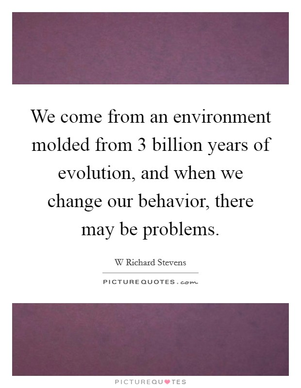 We come from an environment molded from 3 billion years of evolution, and when we change our behavior, there may be problems Picture Quote #1