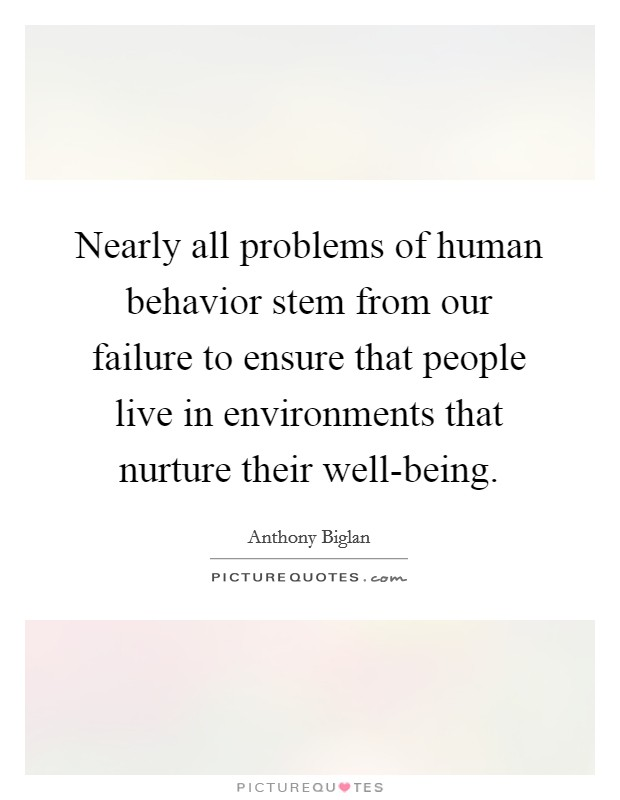 Nearly all problems of human behavior stem from our failure to ensure that people live in environments that nurture their well-being Picture Quote #1