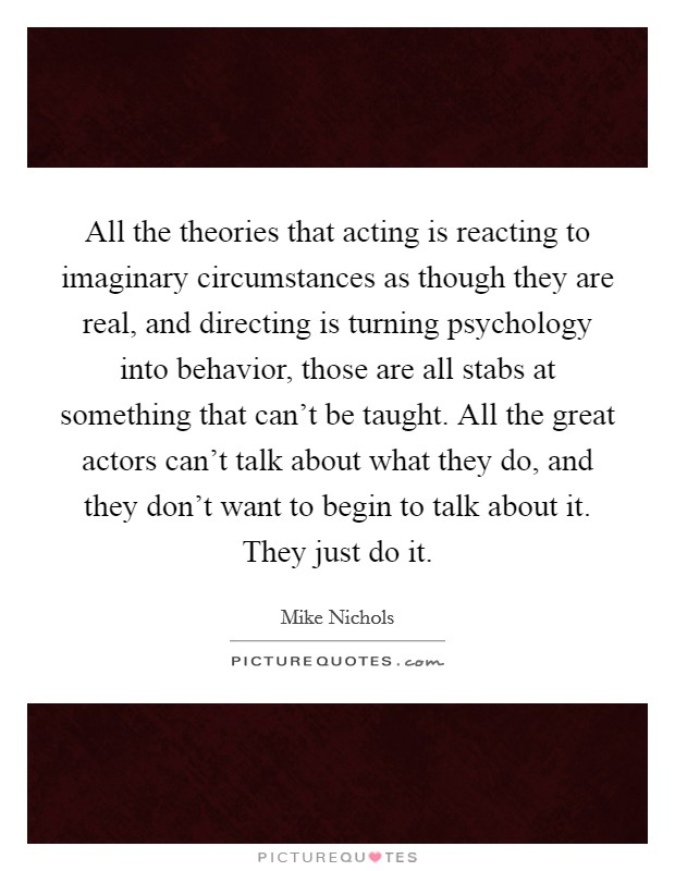 All the theories that acting is reacting to imaginary circumstances as though they are real, and directing is turning psychology into behavior, those are all stabs at something that can't be taught. All the great actors can't talk about what they do, and they don't want to begin to talk about it. They just do it. Picture Quote #1