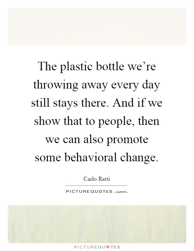 The plastic bottle we're throwing away every day still stays there. And if we show that to people, then we can also promote some behavioral change Picture Quote #1