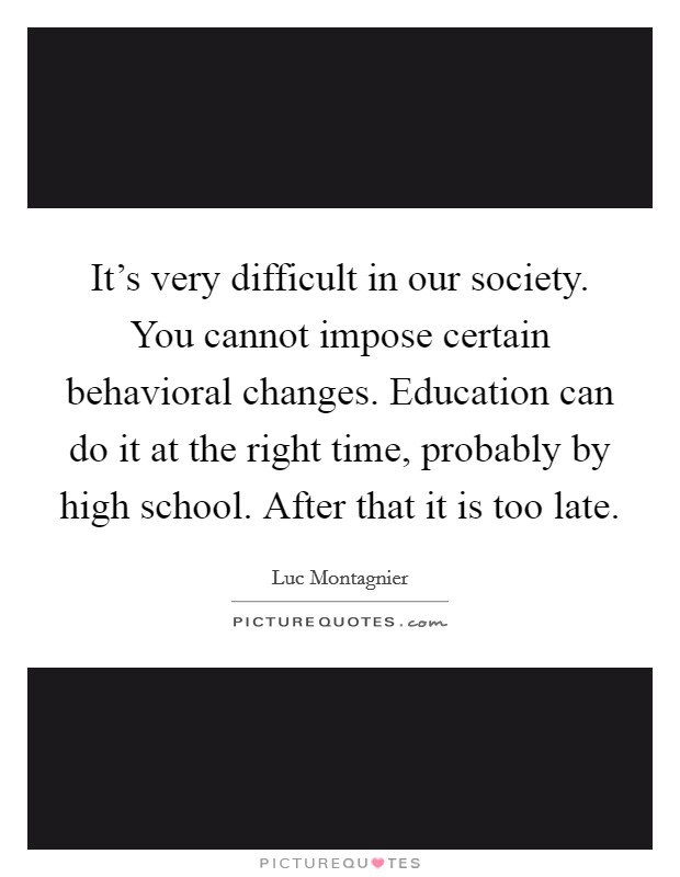 It's very difficult in our society. You cannot impose certain behavioral changes. Education can do it at the right time, probably by high school. After that it is too late Picture Quote #1