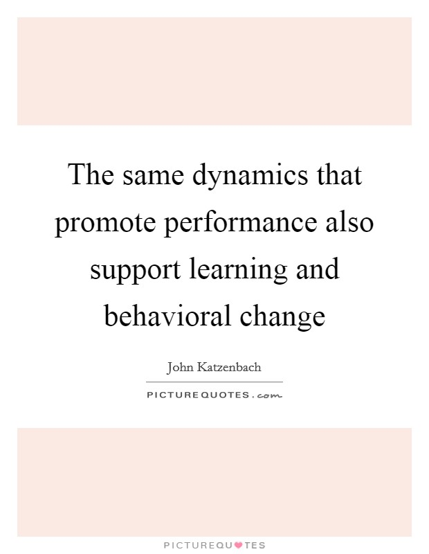 The same dynamics that promote performance also support learning and behavioral change Picture Quote #1