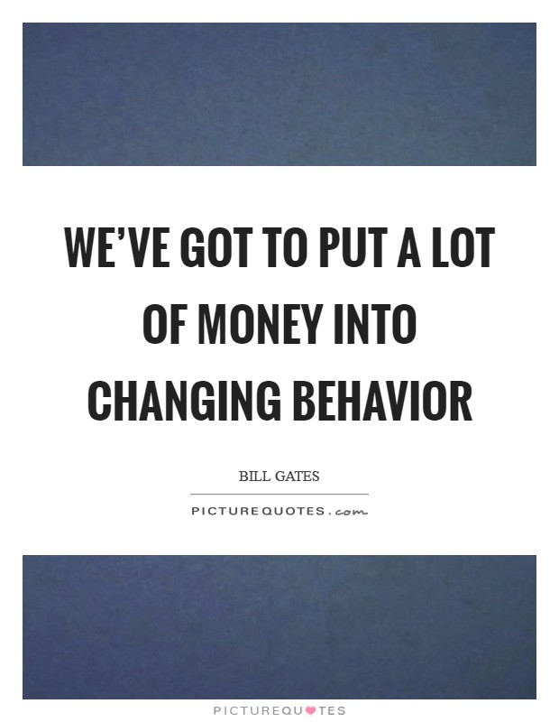 We've got to put a lot of money into changing behavior Picture Quote #1