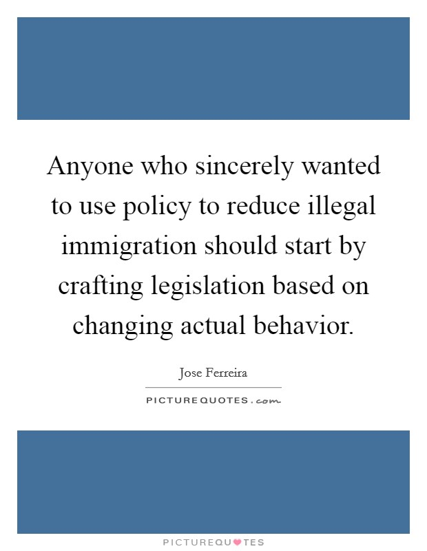 Anyone who sincerely wanted to use policy to reduce illegal immigration should start by crafting legislation based on changing actual behavior Picture Quote #1