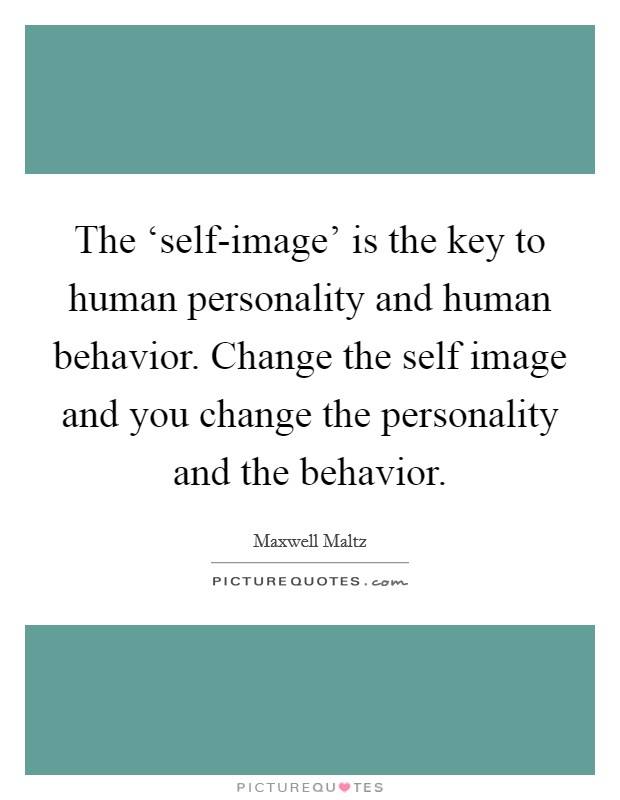 The 'self-image' is the key to human personality and human behavior. Change the self image and you change the personality and the behavior Picture Quote #1
