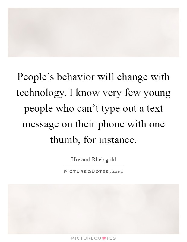 People's behavior will change with technology. I know very few young people who can't type out a text message on their phone with one thumb, for instance Picture Quote #1