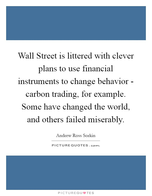 Wall Street is littered with clever plans to use financial instruments to change behavior - carbon trading, for example. Some have changed the world, and others failed miserably Picture Quote #1