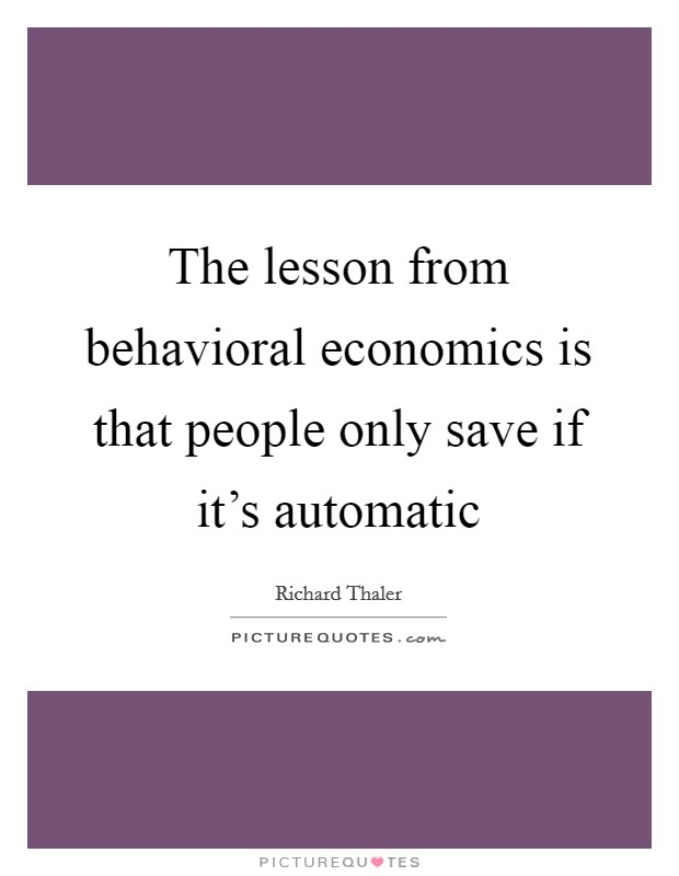 The lesson from behavioral economics is that people only save if it's automatic Picture Quote #1