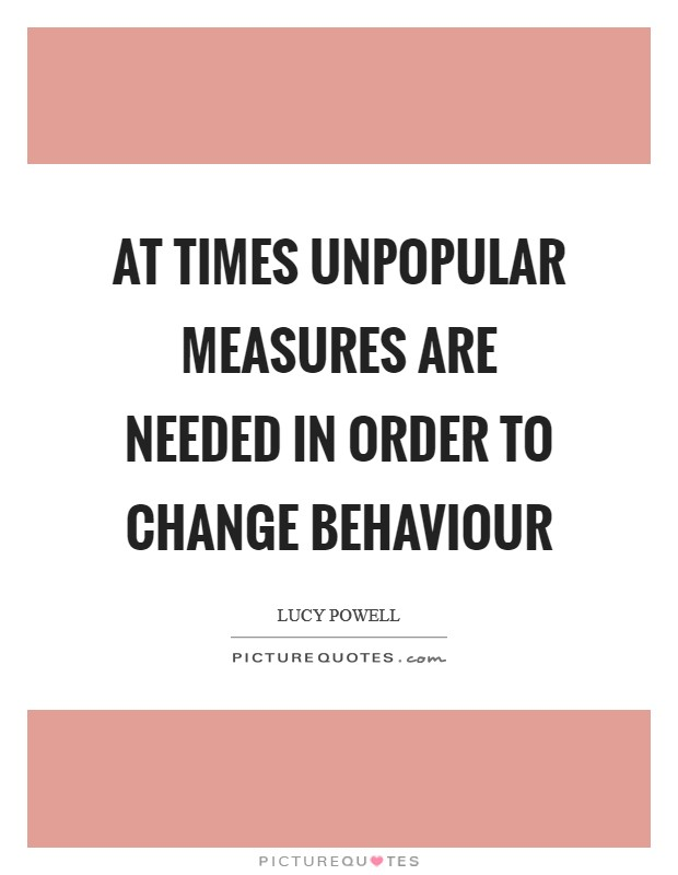 At times unpopular measures are needed in order to change behaviour Picture Quote #1