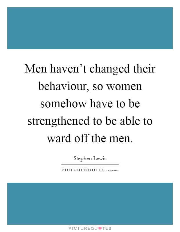Men haven't changed their behaviour, so women somehow have to be strengthened to be able to ward off the men Picture Quote #1