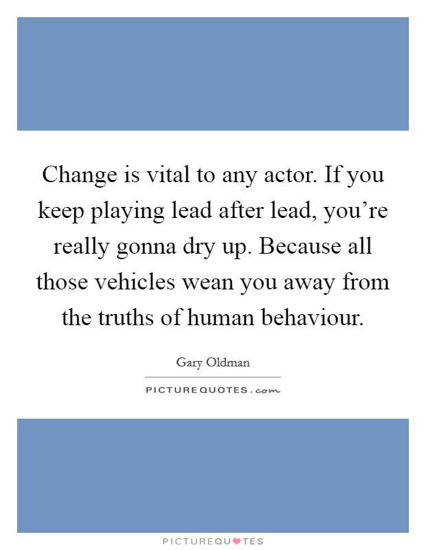 Change is vital to any actor. If you keep playing lead after lead, you're really gonna dry up. Because all those vehicles wean you away from the truths of human behaviour Picture Quote #1