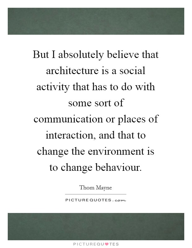 But I absolutely believe that architecture is a social activity that has to do with some sort of communication or places of interaction, and that to change the environment is to change behaviour Picture Quote #1