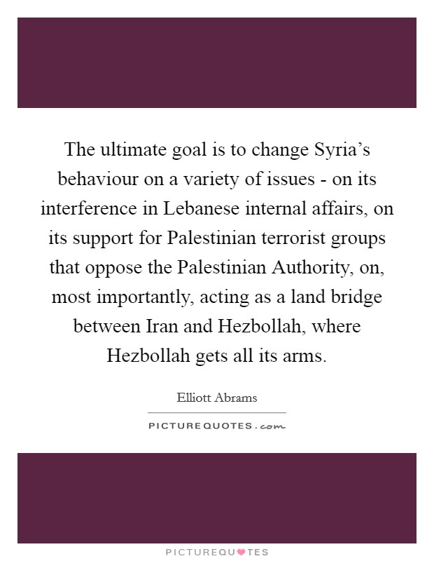 The ultimate goal is to change Syria's behaviour on a variety of issues - on its interference in Lebanese internal affairs, on its support for Palestinian terrorist groups that oppose the Palestinian Authority, on, most importantly, acting as a land bridge between Iran and Hezbollah, where Hezbollah gets all its arms Picture Quote #1