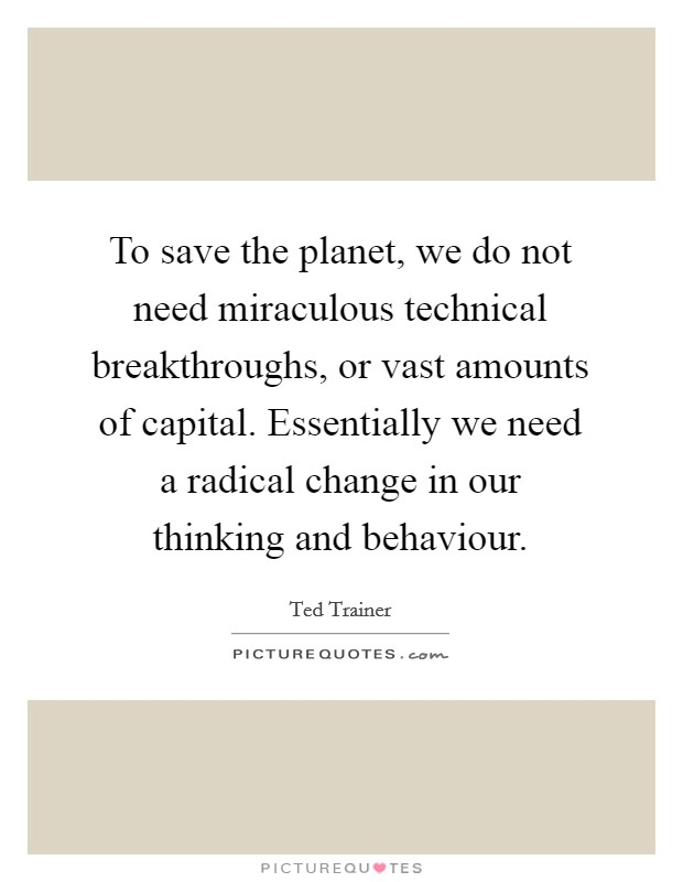 To save the planet, we do not need miraculous technical breakthroughs, or vast amounts of capital. Essentially we need a radical change in our thinking and behaviour Picture Quote #1