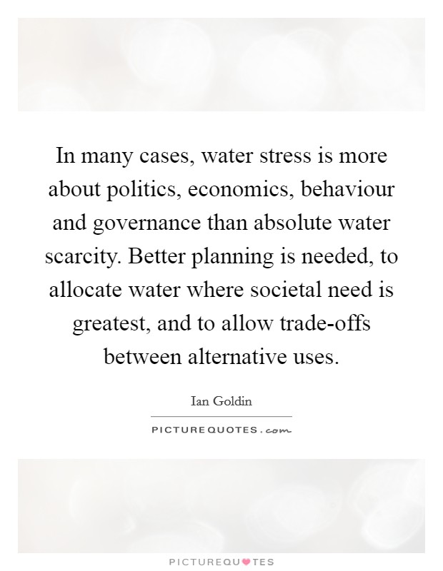 In many cases, water stress is more about politics, economics, behaviour and governance than absolute water scarcity. Better planning is needed, to allocate water where societal need is greatest, and to allow trade-offs between alternative uses. Picture Quote #1