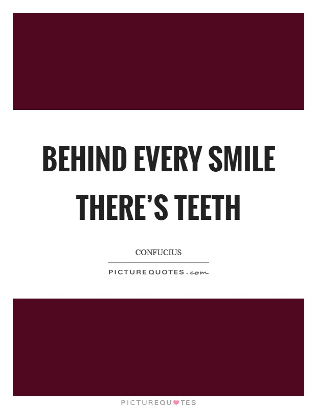 Behind every smile there\'s teeth | Picture Quotes