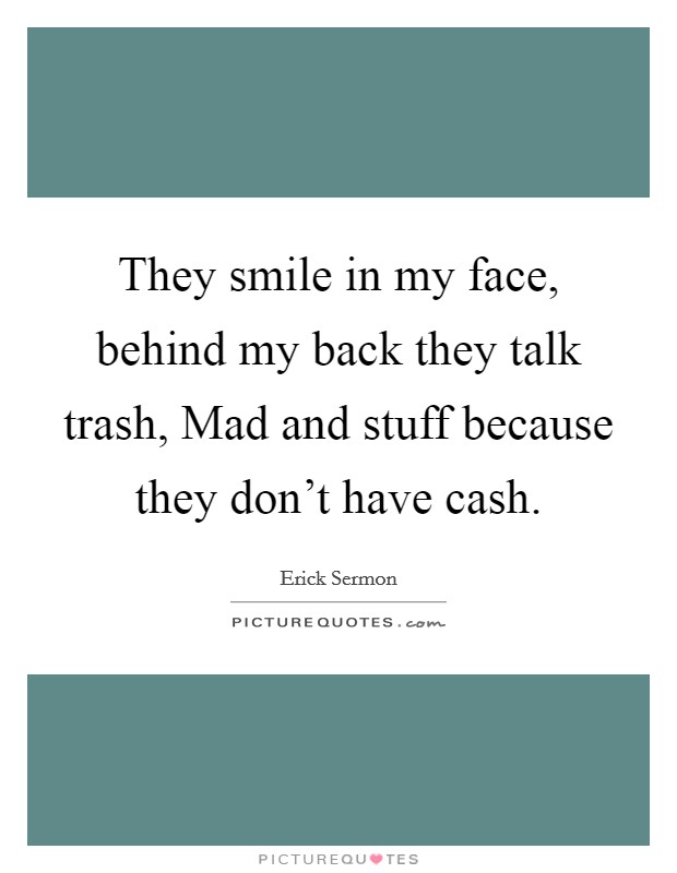 They smile in my face, behind my back they talk trash, Mad and stuff because they don't have cash Picture Quote #1