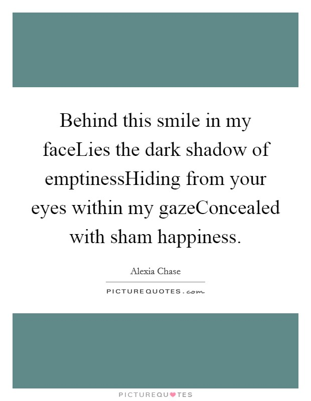 Behind this smile in my faceLies the dark shadow of emptinessHiding from your eyes within my gazeConcealed with sham happiness Picture Quote #1