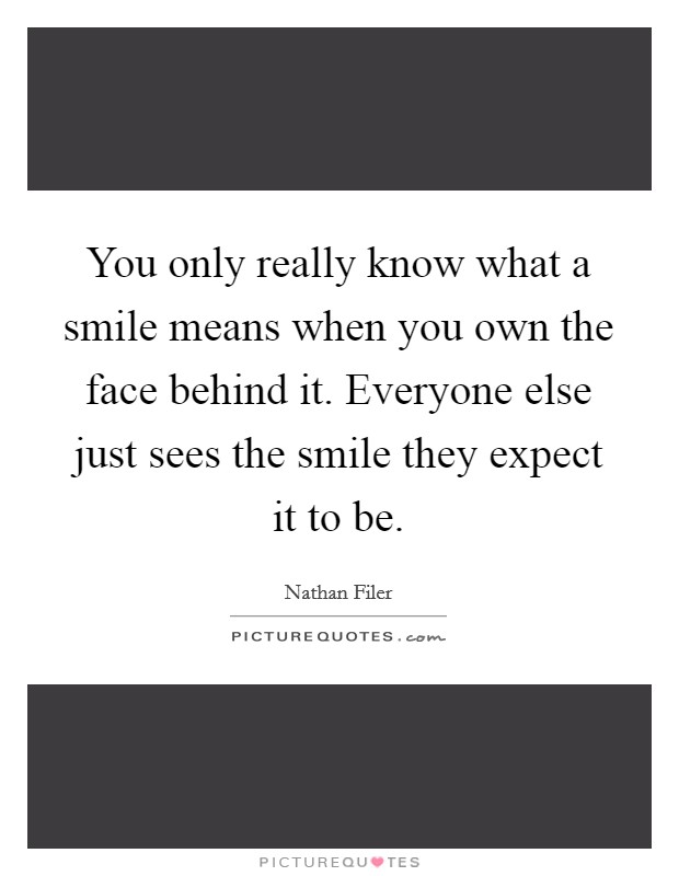 You only really know what a smile means when you own the face behind it. Everyone else just sees the smile they expect it to be Picture Quote #1