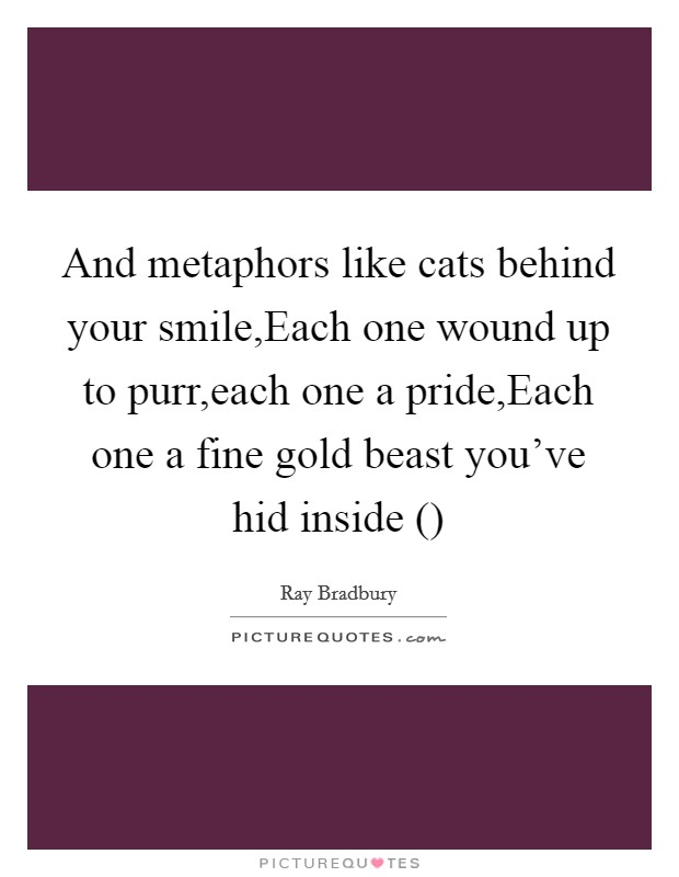 And metaphors like cats behind your smile,Each one wound up to purr,each one a pride,Each one a fine gold beast you've hid inside () Picture Quote #1
