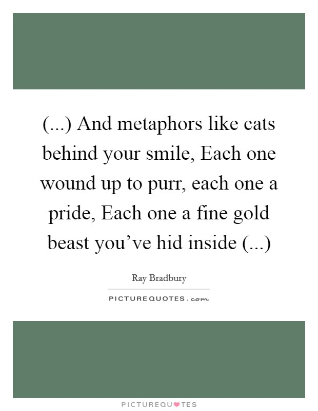 (...) And metaphors like cats behind your smile, Each one wound up to purr, each one a pride, Each one a fine gold beast you've hid inside (...) Picture Quote #1