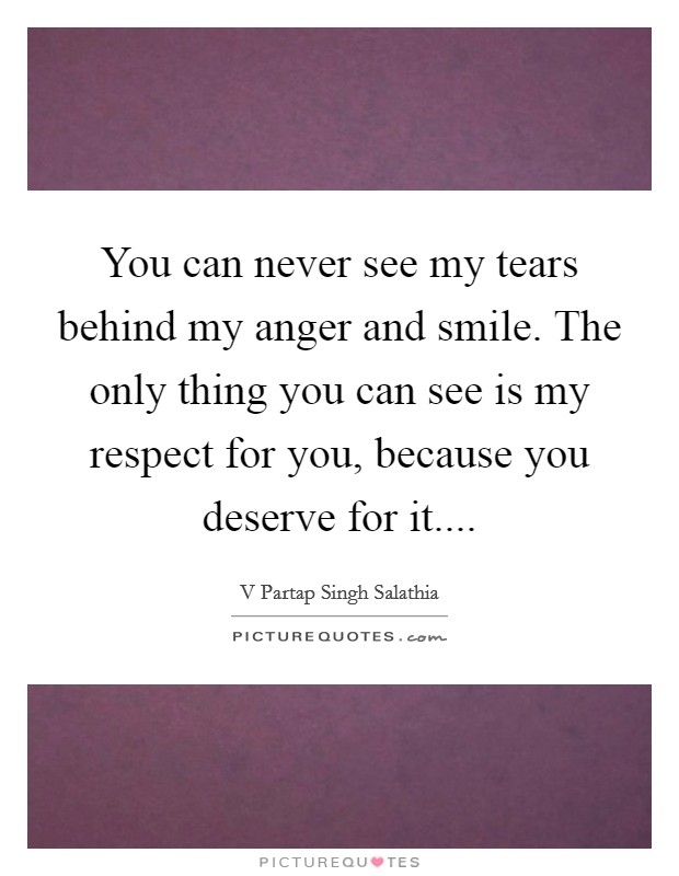 You can never see my tears behind my anger and smile. The only thing you can see is my respect for you, because you deserve for it Picture Quote #1
