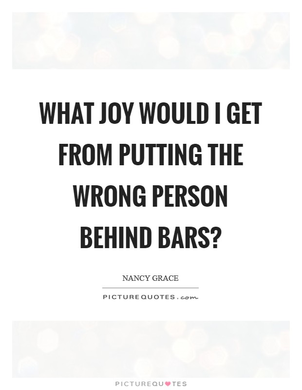 What joy would I get from putting the wrong person behind bars? Picture Quote #1