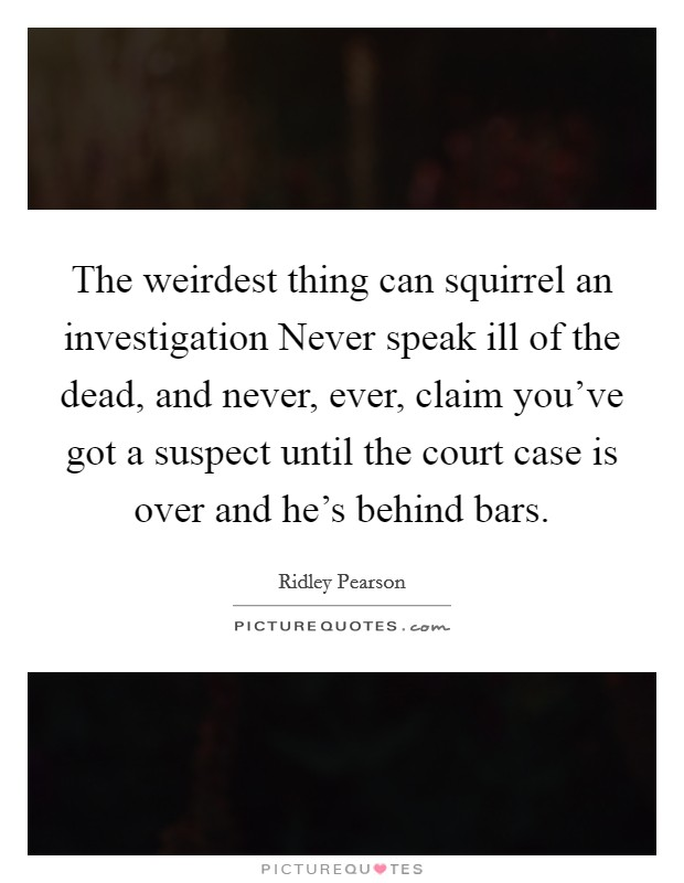 The weirdest thing can squirrel an investigation Never speak ill of the dead, and never, ever, claim you've got a suspect until the court case is over and he's behind bars Picture Quote #1