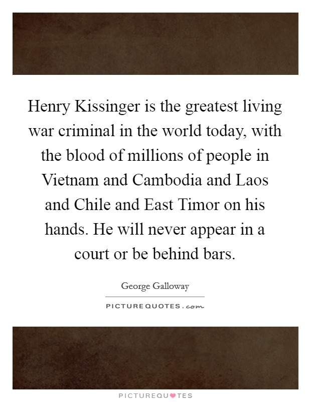 Henry Kissinger is the greatest living war criminal in the world today, with the blood of millions of people in Vietnam and Cambodia and Laos and Chile and East Timor on his hands. He will never appear in a court or be behind bars Picture Quote #1