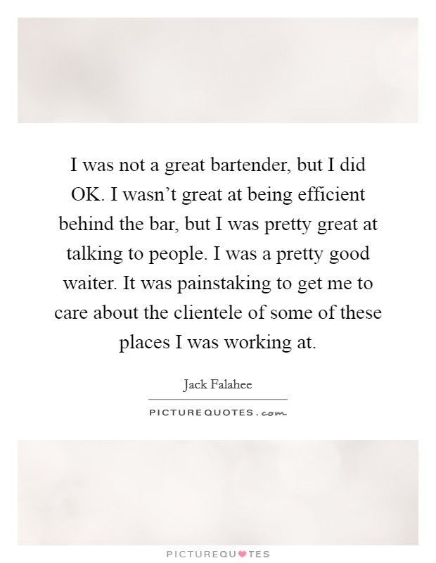 I was not a great bartender, but I did OK. I wasn't great at being efficient behind the bar, but I was pretty great at talking to people. I was a pretty good waiter. It was painstaking to get me to care about the clientele of some of these places I was working at Picture Quote #1