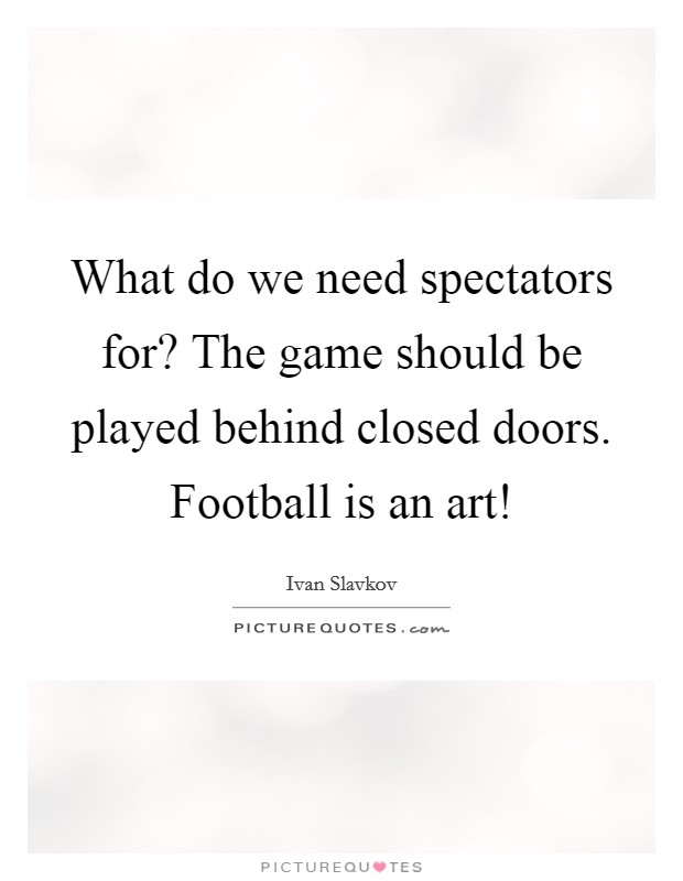 What do we need spectators for? The game should be played behind closed doors. Football is an art! Picture Quote #1