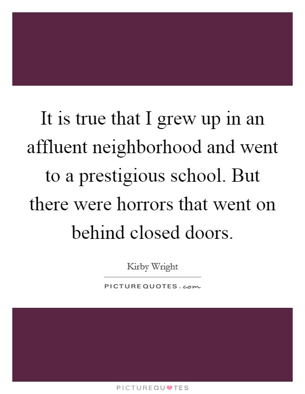 It is true that I grew up in an affluent neighborhood and went to a prestigious school. But there were horrors that went on behind closed doors Picture Quote #1