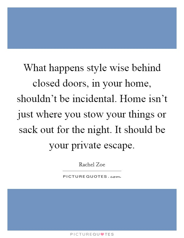 What happens style wise behind closed doors, in your home, shouldn't be incidental. Home isn't just where you stow your things or sack out for the night. It should be your private escape Picture Quote #1