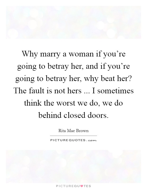 Why marry a woman if you're going to betray her, and if you're going to betray her, why beat her? The fault is not hers ... I sometimes think the worst we do, we do behind closed doors Picture Quote #1
