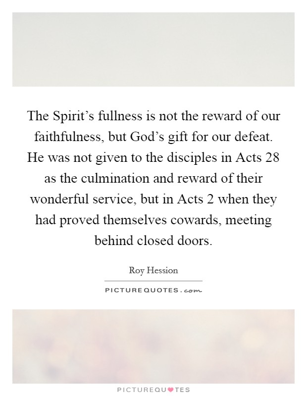 The Spirit's fullness is not the reward of our faithfulness, but God's gift for our defeat. He was not given to the disciples in Acts 28 as the culmination and reward of their wonderful service, but in Acts 2 when they had proved themselves cowards, meeting behind closed doors Picture Quote #1