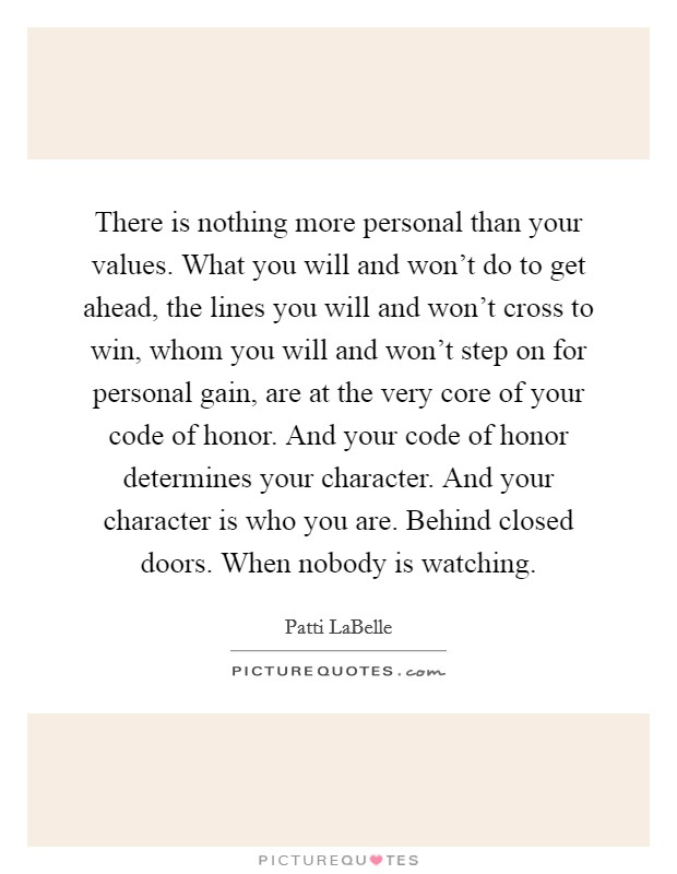 There is nothing more personal than your values. What you will and won't do to get ahead, the lines you will and won't cross to win, whom you will and won't step on for personal gain, are at the very core of your code of honor. And your code of honor determines your character. And your character is who you are. Behind closed doors. When nobody is watching Picture Quote #1