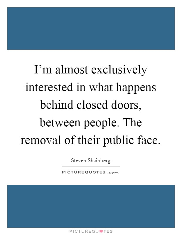 I'm almost exclusively interested in what happens behind closed doors, between people. The removal of their public face Picture Quote #1