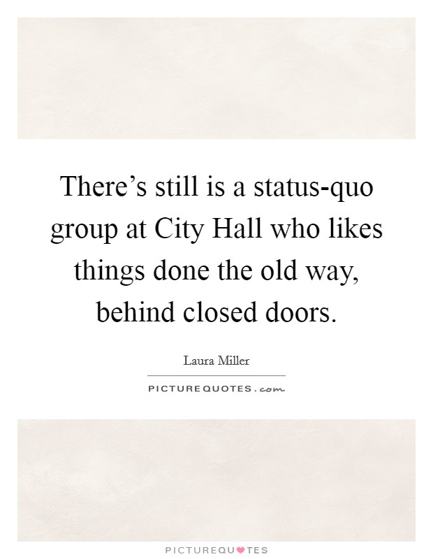 There's still is a status-quo group at City Hall who likes things done the old way, behind closed doors Picture Quote #1