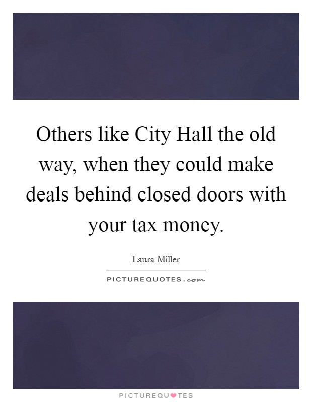 Others like City Hall the old way, when they could make deals behind closed doors with your tax money Picture Quote #1