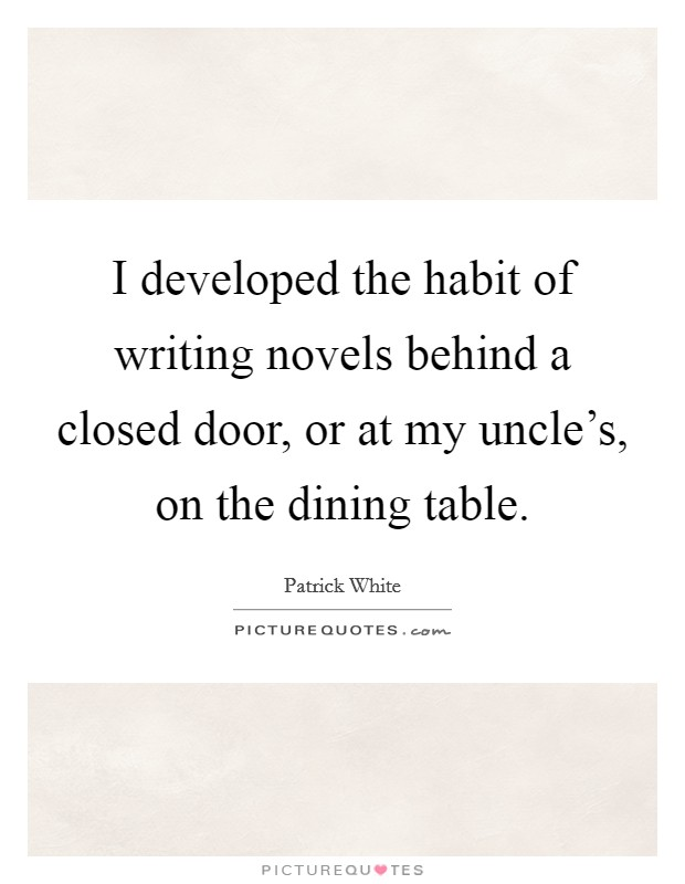 I developed the habit of writing novels behind a closed door, or at my uncle's, on the dining table Picture Quote #1