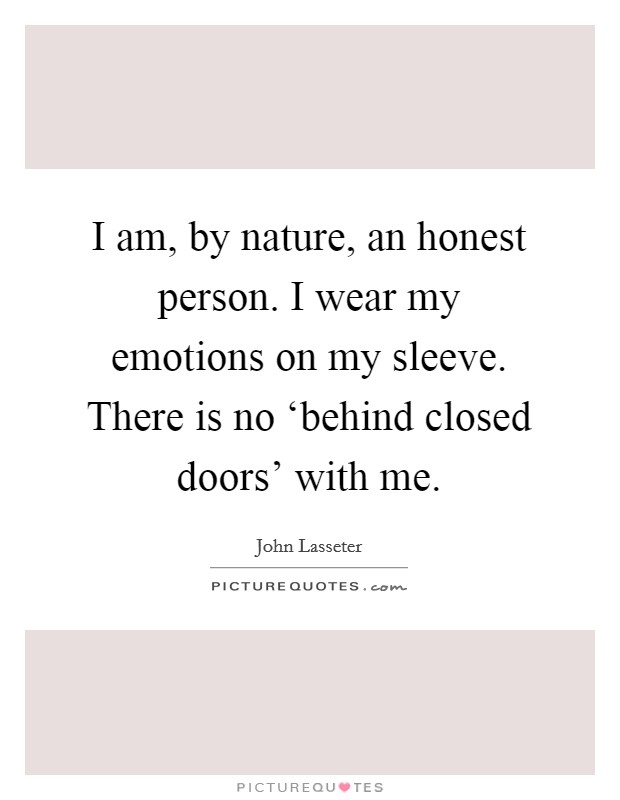 I am, by nature, an honest person. I wear my emotions on my sleeve. There is no 'behind closed doors' with me Picture Quote #1