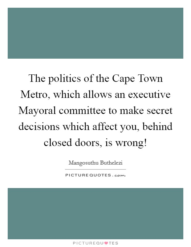 The politics of the Cape Town Metro, which allows an executive Mayoral committee to make secret decisions which affect you, behind closed doors, is wrong! Picture Quote #1