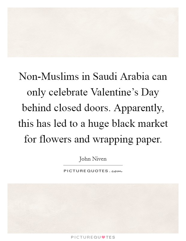 Non-Muslims in Saudi Arabia can only celebrate Valentine's Day behind closed doors. Apparently, this has led to a huge black market for flowers and wrapping paper Picture Quote #1