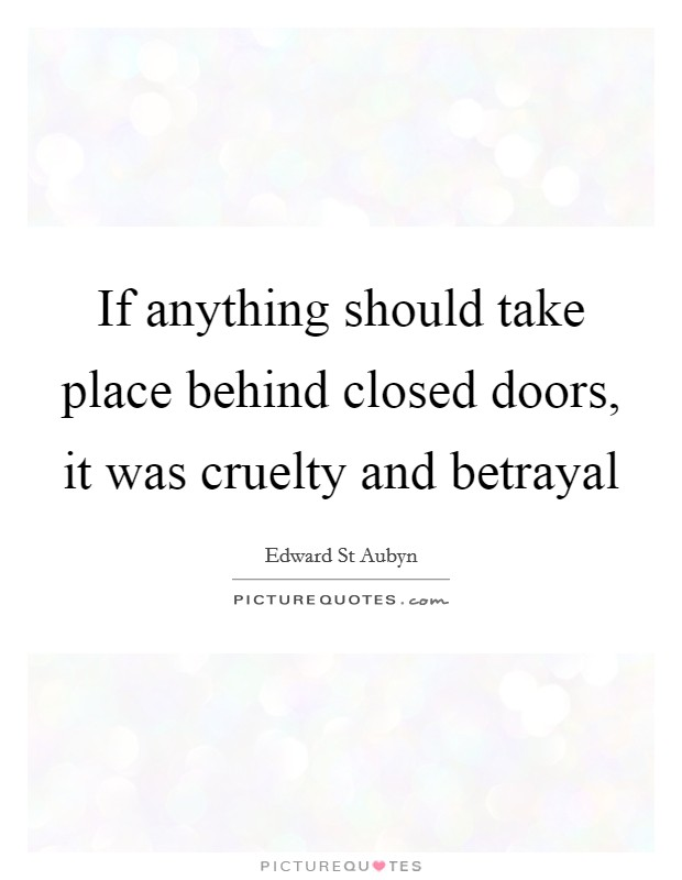 If anything should take place behind closed doors, it was cruelty and betrayal Picture Quote #1