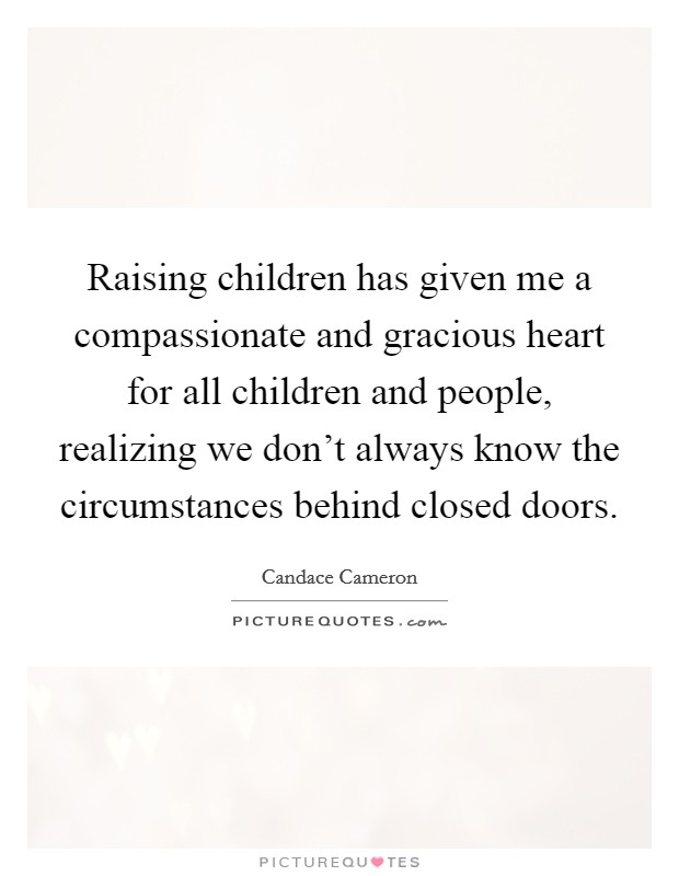 Raising children has given me a compassionate and gracious heart for all children and people, realizing we don't always know the circumstances behind closed doors Picture Quote #1