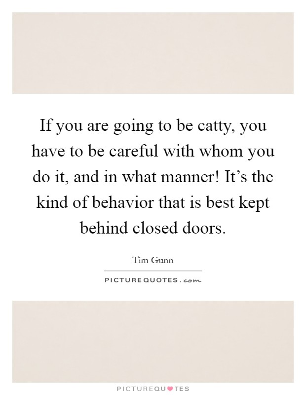 If you are going to be catty, you have to be careful with whom you do it, and in what manner! It's the kind of behavior that is best kept behind closed doors Picture Quote #1